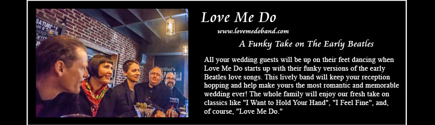 Love Me Do, www.lovemedoband.com, The Early Beatles Love Songs; The latest offering in Plum 			     Blossom Music's Complete Wedding Music Solution, Love Me Do rocks all the early Beatles love songs, making yours the most 	 romantic and affirming wedding reception ever! Dance the night away to songs that the whole family will enjoy � favorites 	 like 'I Want to Hold Your Hand', 'I Feel Fine', and, of course, 'Love Me Do.'