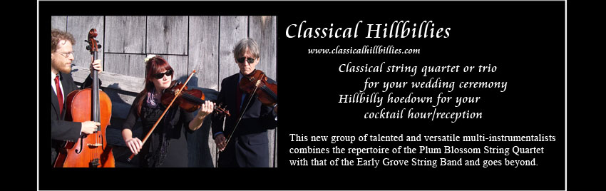 Classical Hillbillies, www.classicalhillbillies.com,     Classical string quartet or trio for your wedding ceremony, Hillbilly hoedown for your cocktail hour/reception     This new group of talented and versatile multi-instrumentalists combines the repertoire of the Plum Blossom String Quartet     with that of the Early Grove String Band and goes beyond.